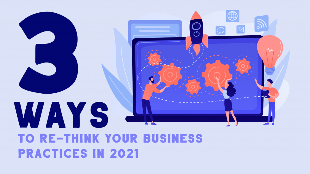 3 Ways to Re-think Your Business Practices in 2021